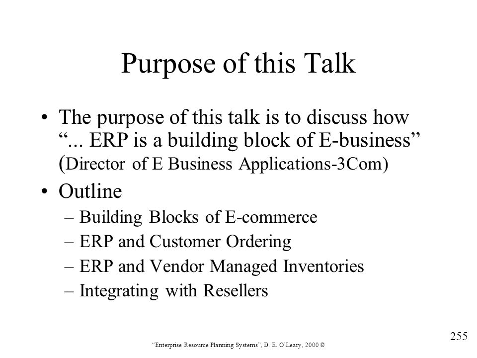 """255 """"Enterprise Resource Planning Systems"""", D. E. O'Leary, 2000 © Purpose of this Talk The purpose of this talk is to discuss how """"... ERP is a buildi"""