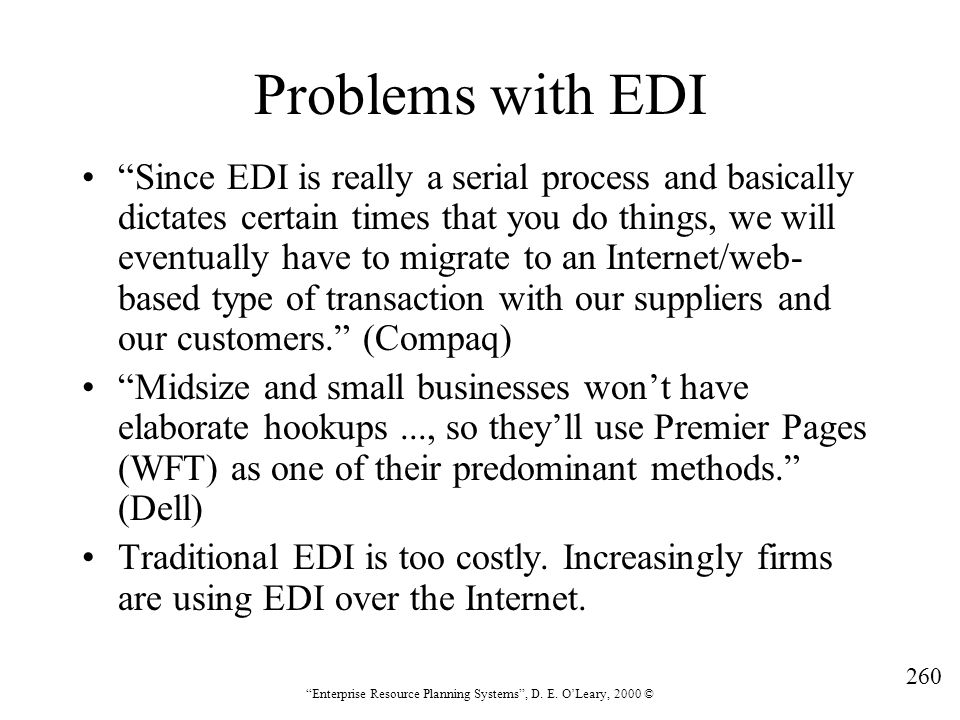 """260 """"Enterprise Resource Planning Systems"""", D. E. O'Leary, 2000 © Problems with EDI """"Since EDI is really a serial process and basically dictates certa"""