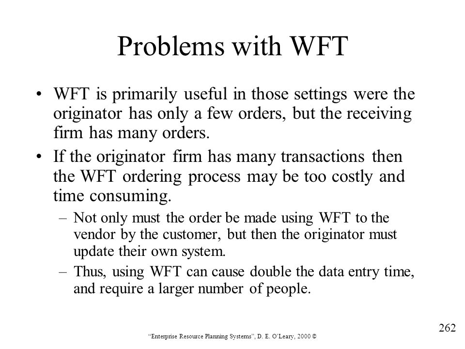 """262 """"Enterprise Resource Planning Systems"""", D. E. O'Leary, 2000 © Problems with WFT WFT is primarily useful in those settings were the originator has"""