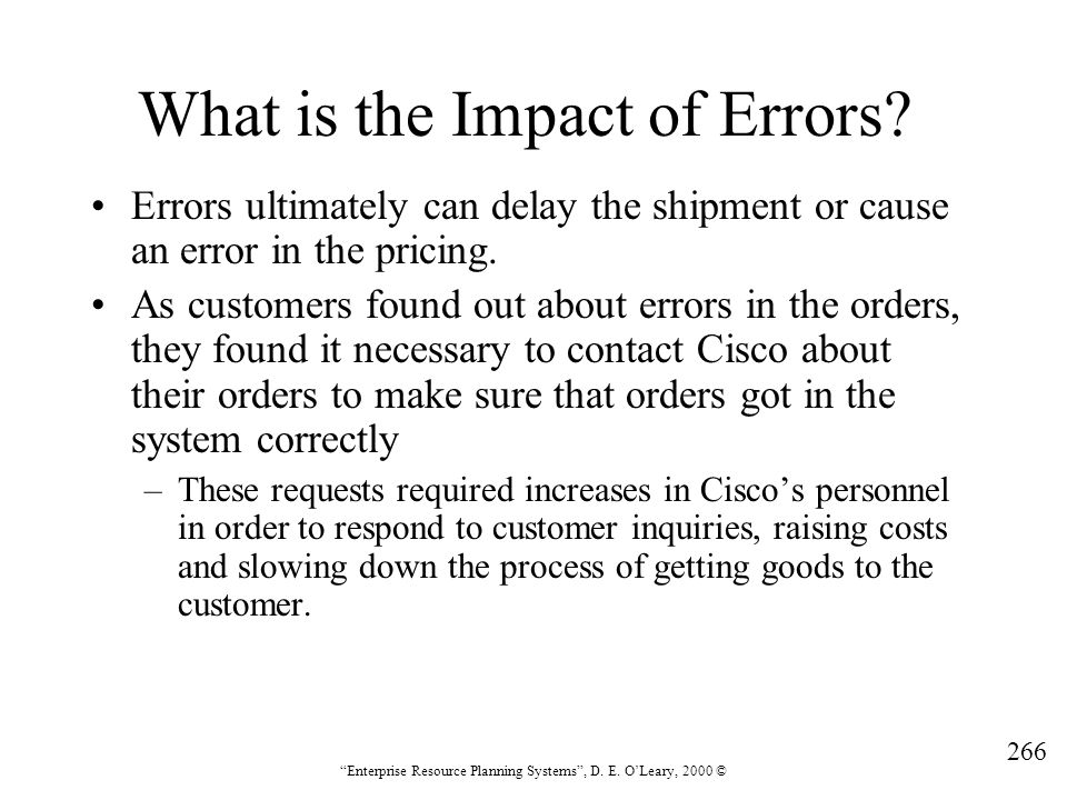 """266 """"Enterprise Resource Planning Systems"""", D. E. O'Leary, 2000 © What is the Impact of Errors? Errors ultimately can delay the shipment or cause an e"""