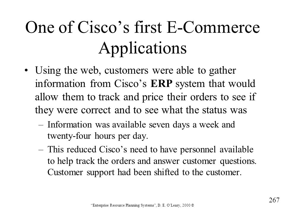 """267 """"Enterprise Resource Planning Systems"""", D. E. O'Leary, 2000 © One of Cisco's first E-Commerce Applications Using the web, customers were able to g"""