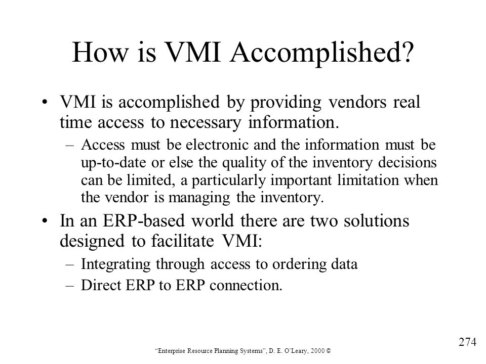 """274 """"Enterprise Resource Planning Systems"""", D. E. O'Leary, 2000 © How is VMI Accomplished? VMI is accomplished by providing vendors real time access t"""