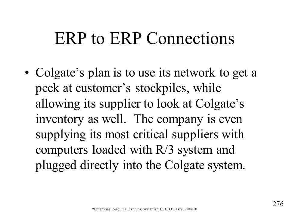 """276 """"Enterprise Resource Planning Systems"""", D. E. O'Leary, 2000 © ERP to ERP Connections Colgate's plan is to use its network to get a peek at custome"""
