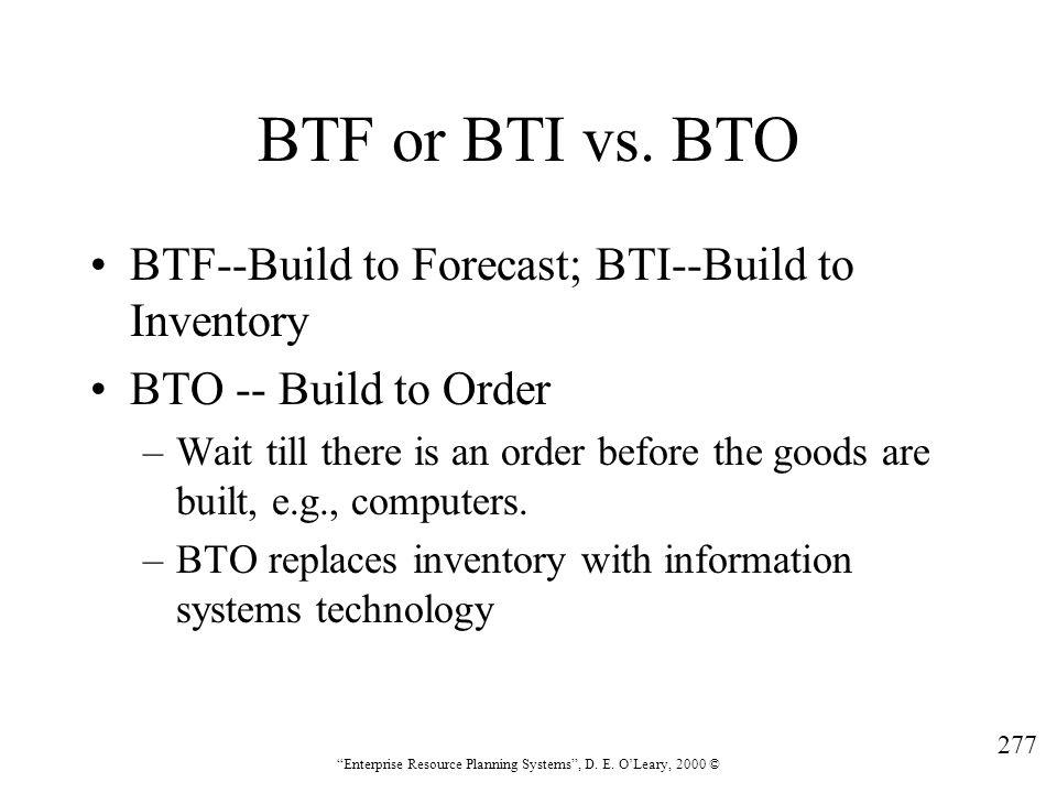 "277 ""Enterprise Resource Planning Systems"", D. E. O'Leary, 2000 © BTF or BTI vs. BTO BTF--Build to Forecast; BTI--Build to Inventory BTO -- Build to O"