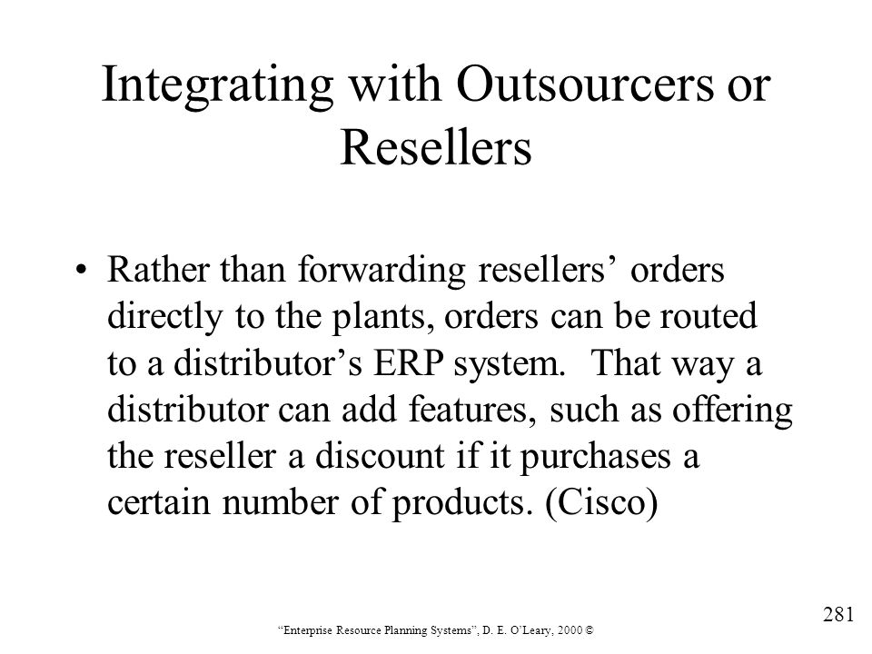 """281 """"Enterprise Resource Planning Systems"""", D. E. O'Leary, 2000 © Integrating with Outsourcers or Resellers Rather than forwarding resellers' orders d"""