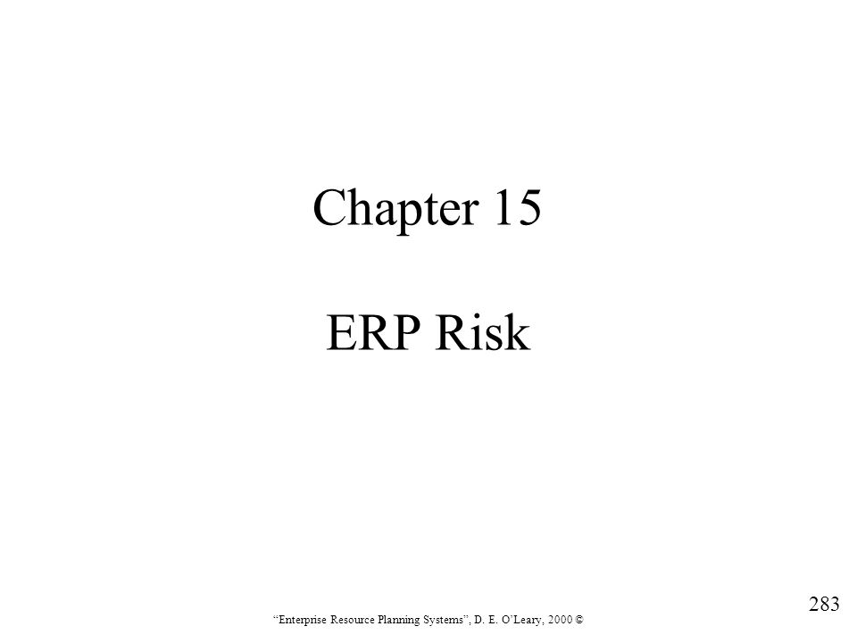 """283 """"Enterprise Resource Planning Systems"""", D. E. O'Leary, 2000 © Chapter 15 ERP Risk"""