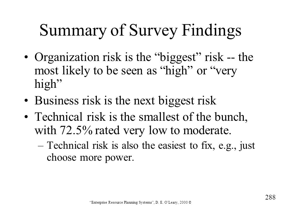 """288 """"Enterprise Resource Planning Systems"""", D. E. O'Leary, 2000 © Summary of Survey Findings Organization risk is the """"biggest"""" risk -- the most likel"""