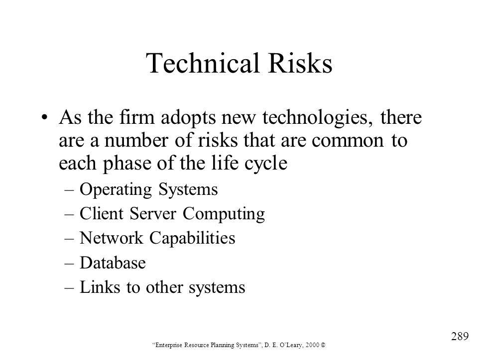 """289 """"Enterprise Resource Planning Systems"""", D. E. O'Leary, 2000 © Technical Risks As the firm adopts new technologies, there are a number of risks tha"""