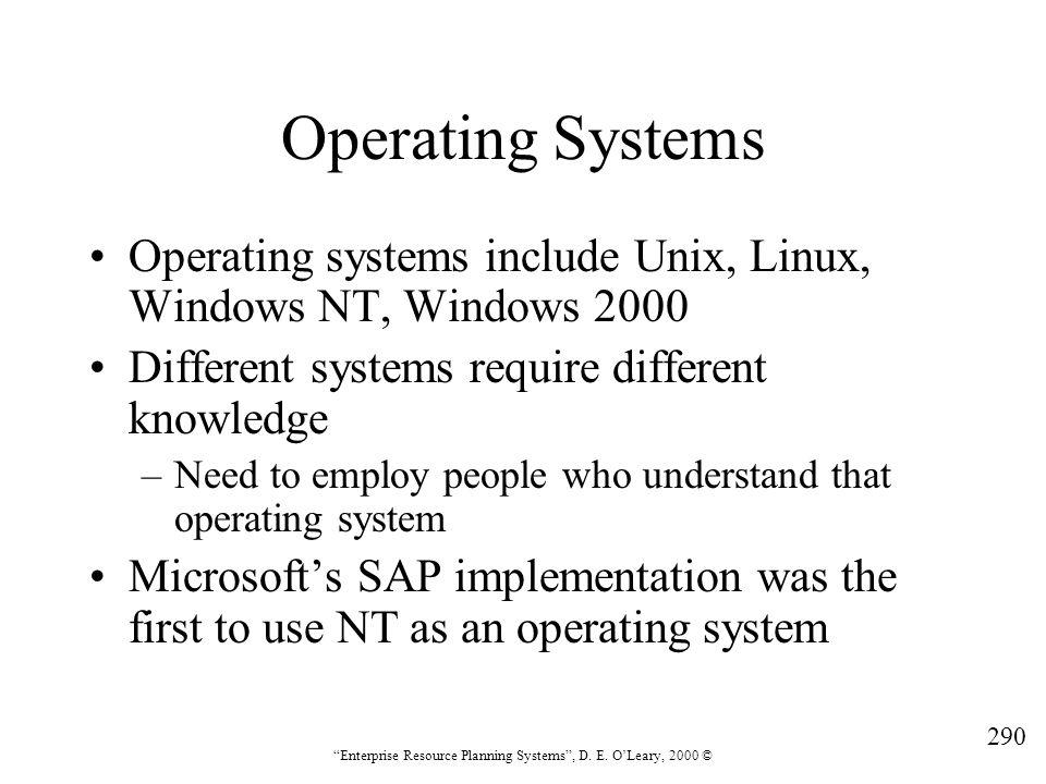 "290 ""Enterprise Resource Planning Systems"", D. E. O'Leary, 2000 © Operating Systems Operating systems include Unix, Linux, Windows NT, Windows 2000 Di"