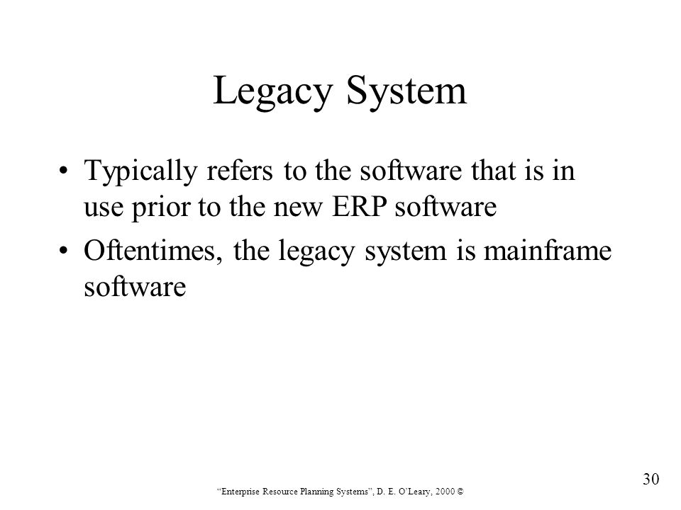 """30 """"Enterprise Resource Planning Systems"""", D. E. O'Leary, 2000 © Legacy System Typically refers to the software that is in use prior to the new ERP so"""