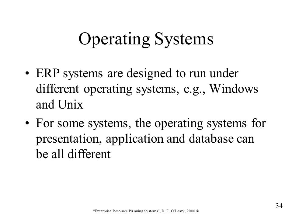 """34 """"Enterprise Resource Planning Systems"""", D. E. O'Leary, 2000 © Operating Systems ERP systems are designed to run under different operating systems,"""