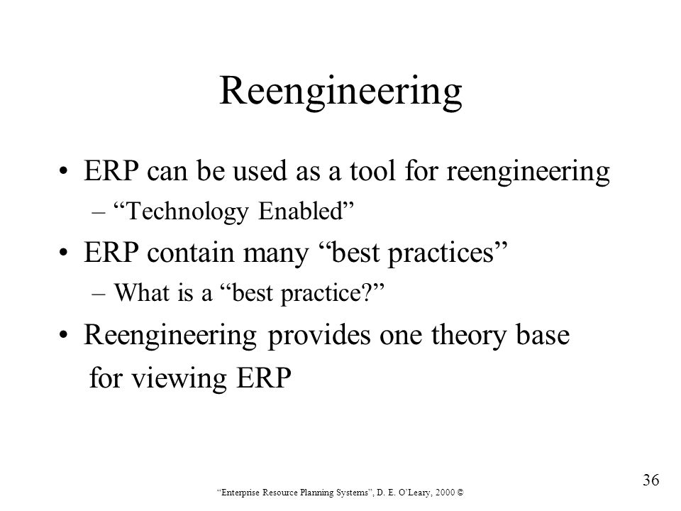 """36 """"Enterprise Resource Planning Systems"""", D. E. O'Leary, 2000 © Reengineering ERP can be used as a tool for reengineering –""""Technology Enabled"""" ERP c"""