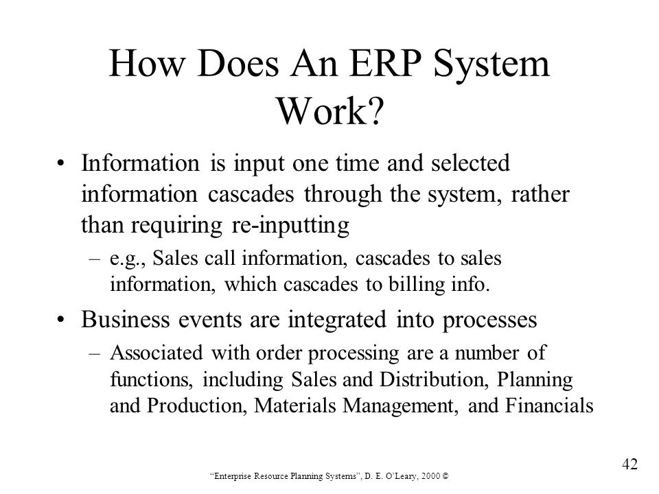 """42 """"Enterprise Resource Planning Systems"""", D. E. O'Leary, 2000 © How Does An ERP System Work? Information is input one time and selected information c"""