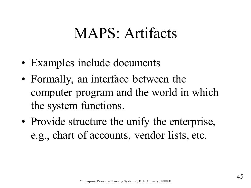 """45 """"Enterprise Resource Planning Systems"""", D. E. O'Leary, 2000 © MAPS: Artifacts Examples include documents Formally, an interface between the compute"""