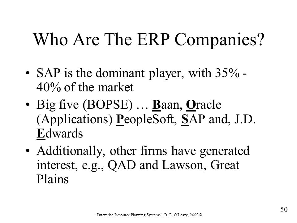 """50 """"Enterprise Resource Planning Systems"""", D. E. O'Leary, 2000 © Who Are The ERP Companies? SAP is the dominant player, with 35% - 40% of the market B"""