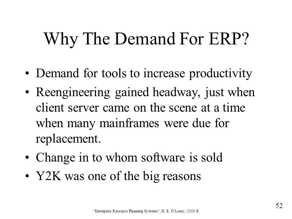 """52 """"Enterprise Resource Planning Systems"""", D. E. O'Leary, 2000 © Why The Demand For ERP? Demand for tools to increase productivity Reengineering gaine"""