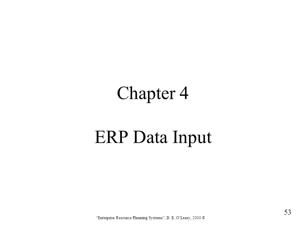 """53 """"Enterprise Resource Planning Systems"""", D. E. O'Leary, 2000 © Chapter 4 ERP Data Input"""