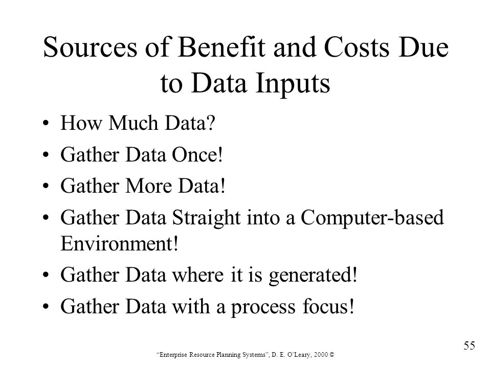 """55 """"Enterprise Resource Planning Systems"""", D. E. O'Leary, 2000 © Sources of Benefit and Costs Due to Data Inputs How Much Data? Gather Data Once! Gath"""
