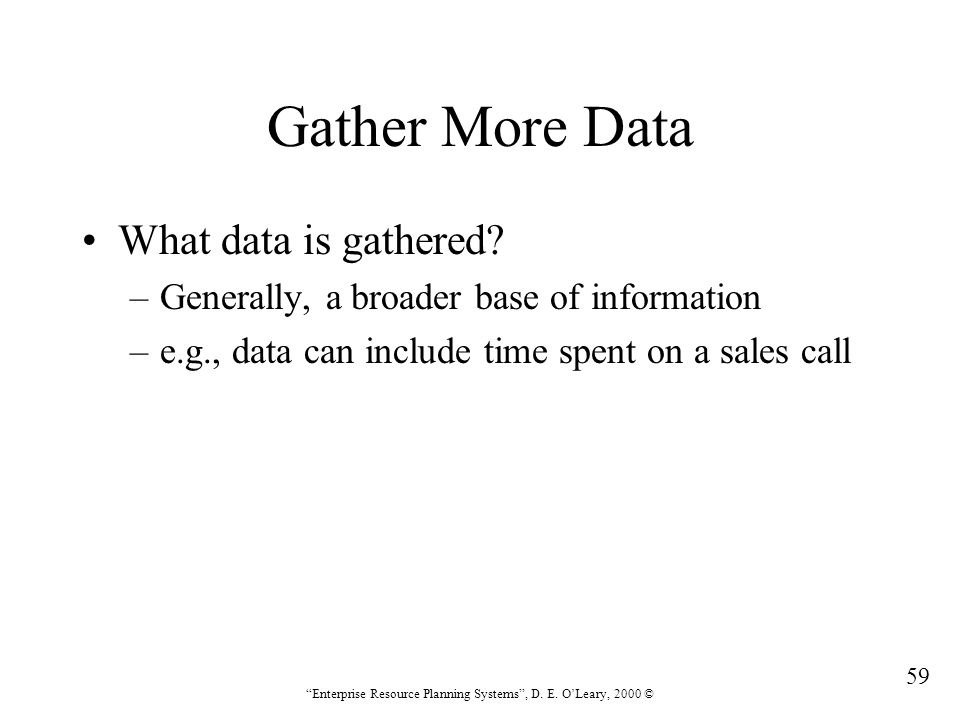 """59 """"Enterprise Resource Planning Systems"""", D. E. O'Leary, 2000 © Gather More Data What data is gathered? –Generally, a broader base of information –e."""