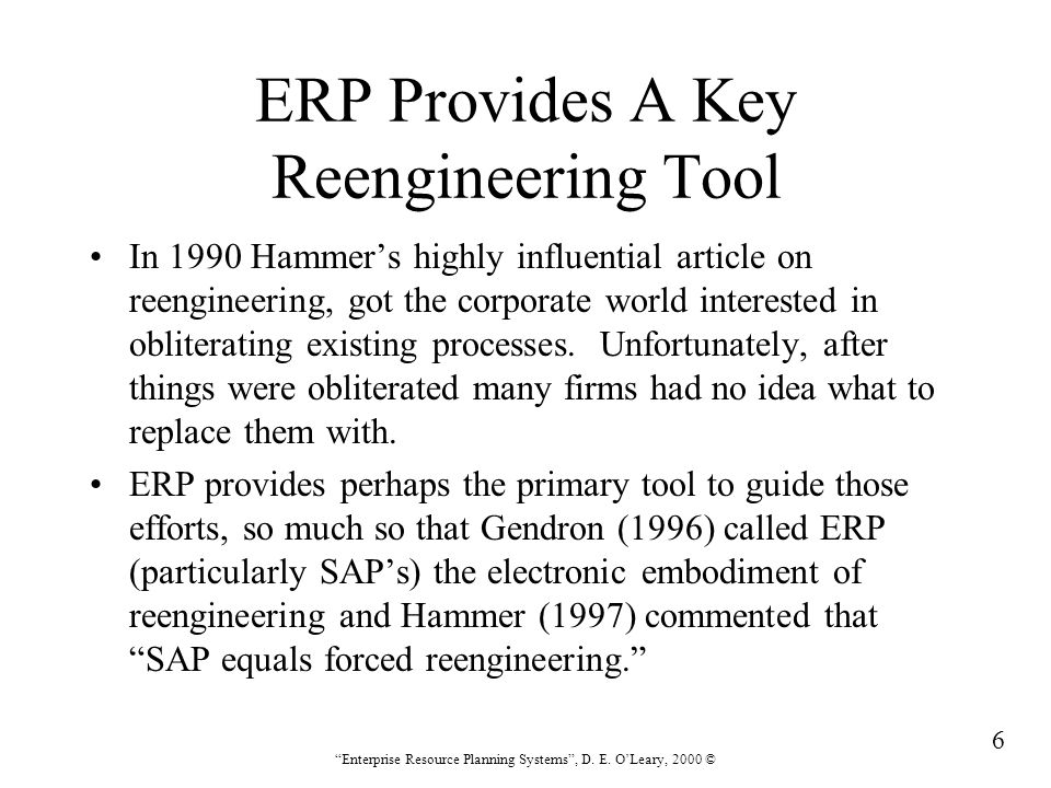 """6 """"Enterprise Resource Planning Systems"""", D. E. O'Leary, 2000 © ERP Provides A Key Reengineering Tool In 1990 Hammer's highly influential article on r"""