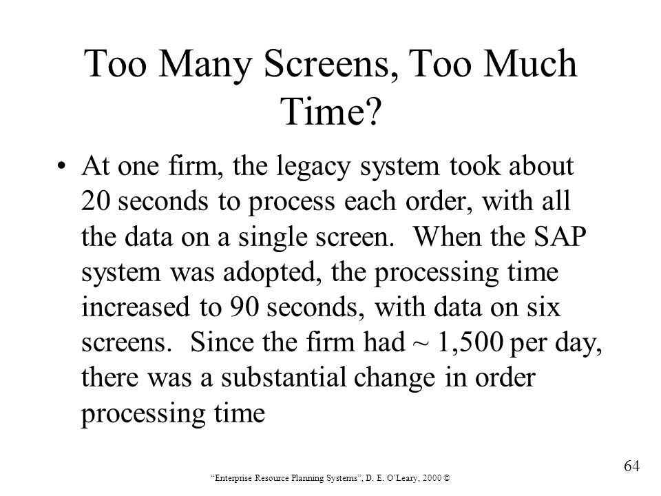 """64 """"Enterprise Resource Planning Systems"""", D. E. O'Leary, 2000 © Too Many Screens, Too Much Time? At one firm, the legacy system took about 20 seconds"""