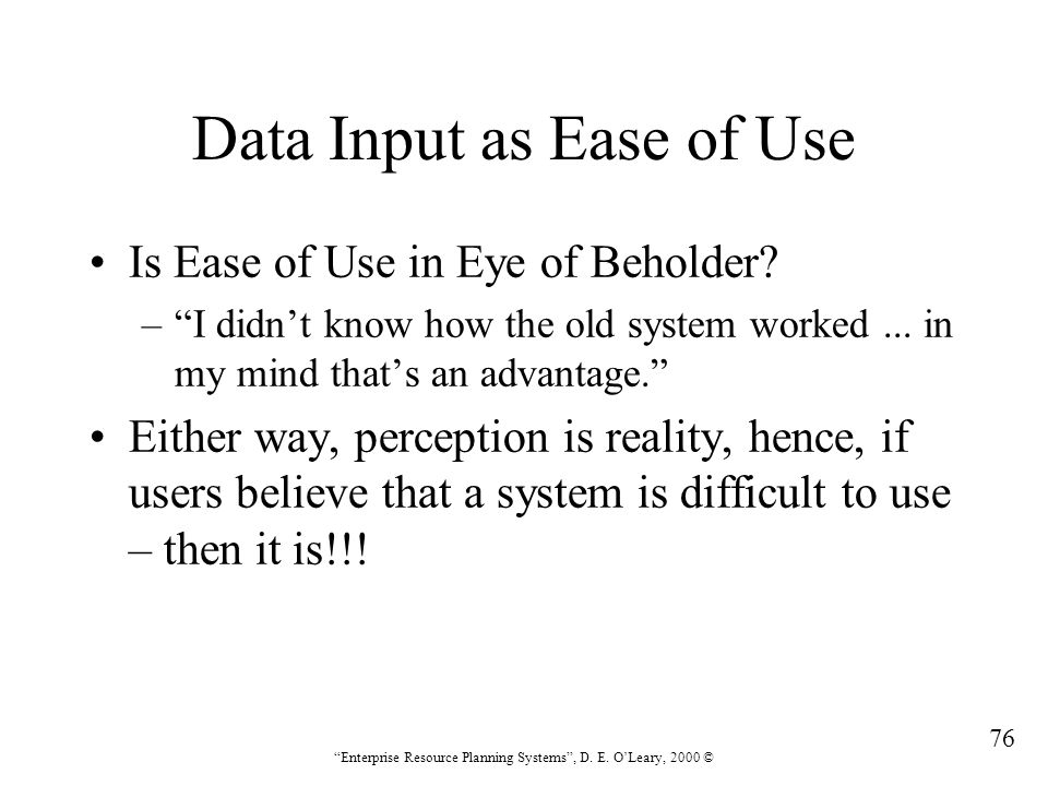 """76 """"Enterprise Resource Planning Systems"""", D. E. O'Leary, 2000 © Data Input as Ease of Use Is Ease of Use in Eye of Beholder? –""""I didn't know how the"""