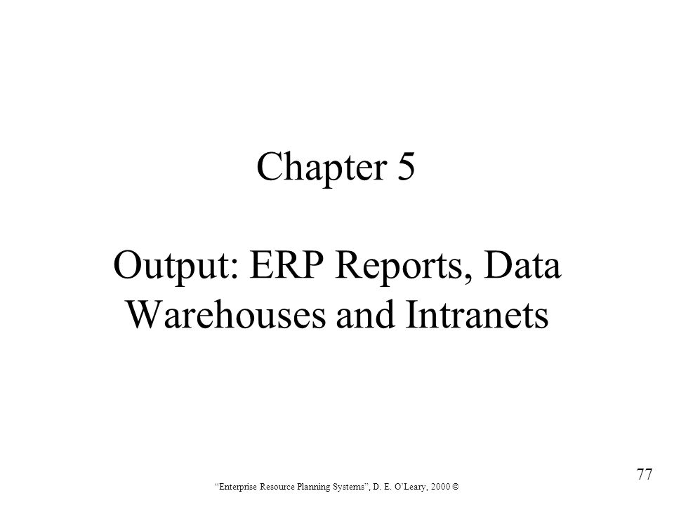 """77 """"Enterprise Resource Planning Systems"""", D. E. O'Leary, 2000 © Chapter 5 Output: ERP Reports, Data Warehouses and Intranets"""