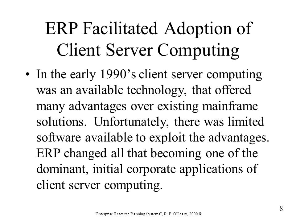 """8 """"Enterprise Resource Planning Systems"""", D. E. O'Leary, 2000 © ERP Facilitated Adoption of Client Server Computing In the early 1990's client server"""