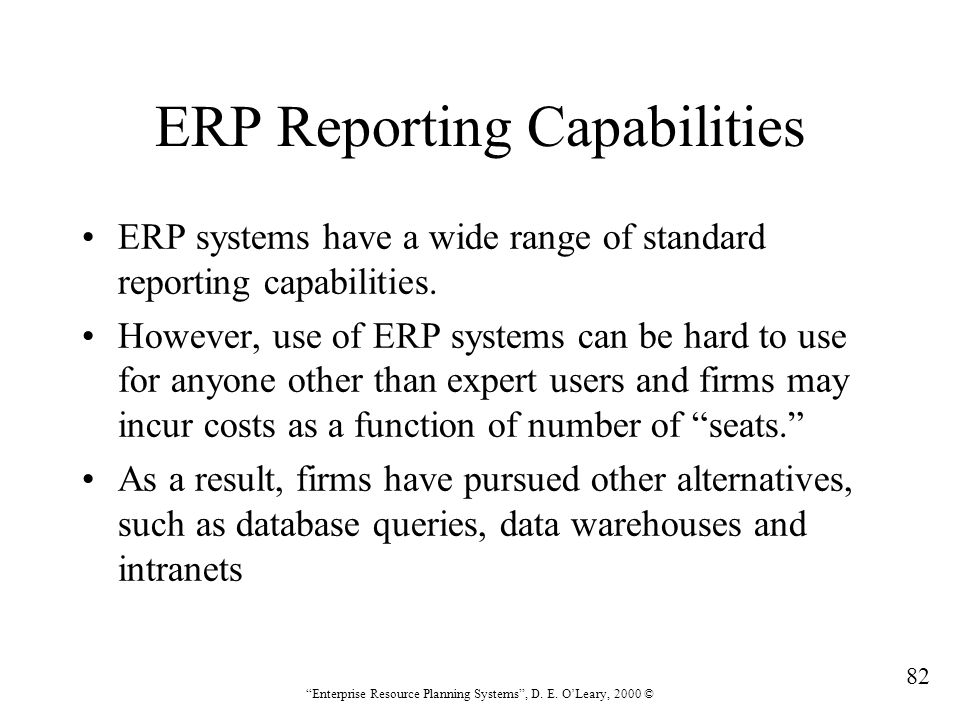 """82 """"Enterprise Resource Planning Systems"""", D. E. O'Leary, 2000 © ERP Reporting Capabilities ERP systems have a wide range of standard reporting capabi"""