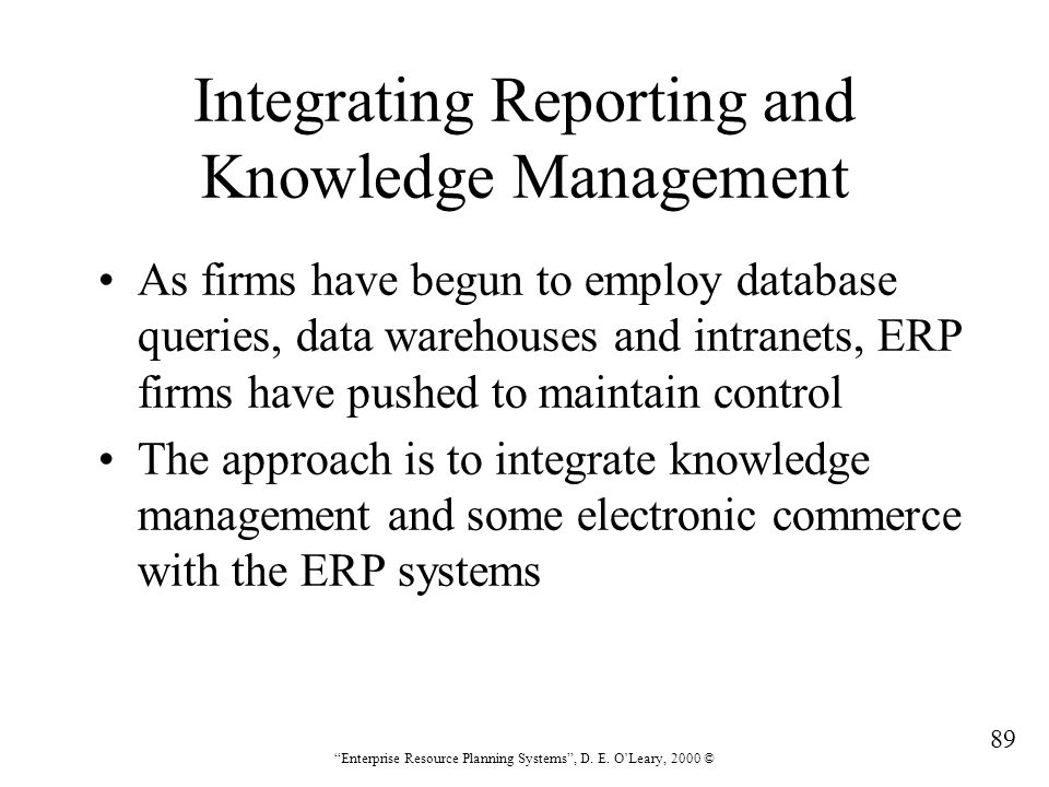 """89 """"Enterprise Resource Planning Systems"""", D. E. O'Leary, 2000 © Integrating Reporting and Knowledge Management As firms have begun to employ database"""