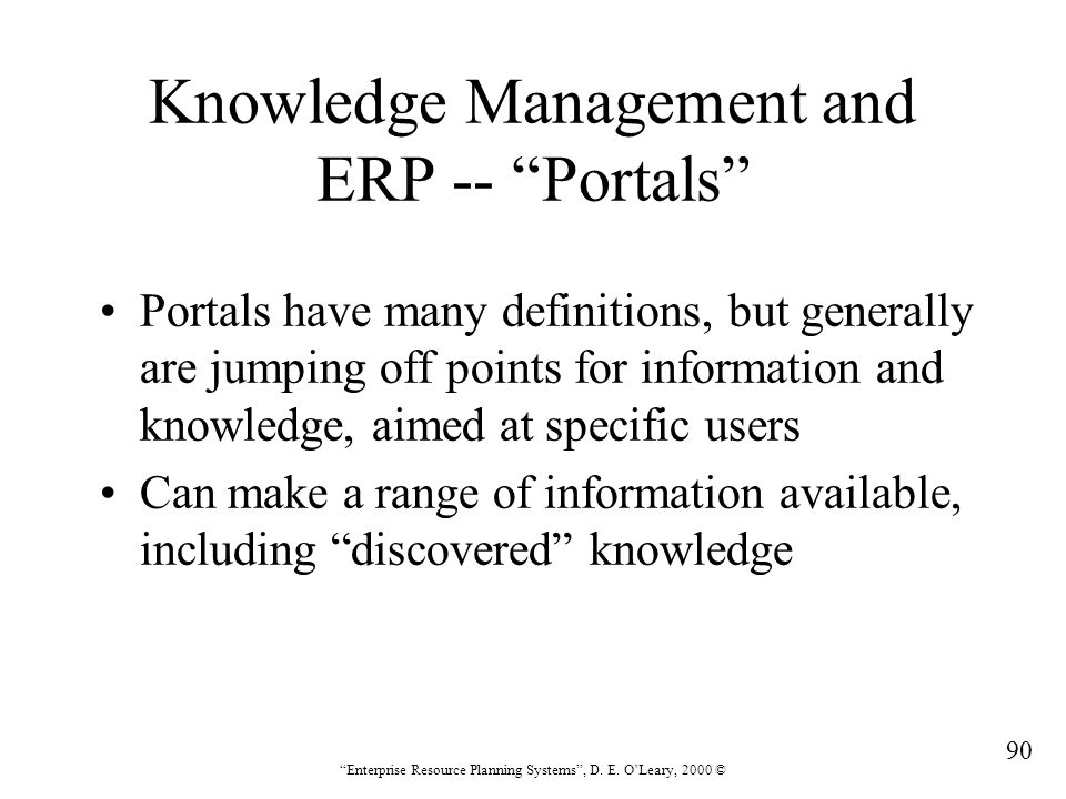 """90 """"Enterprise Resource Planning Systems"""", D. E. O'Leary, 2000 © Knowledge Management and ERP -- """"Portals"""" Portals have many definitions, but generall"""