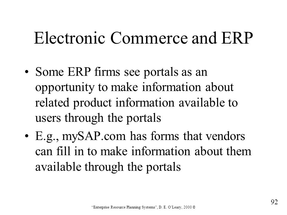 """92 """"Enterprise Resource Planning Systems"""", D. E. O'Leary, 2000 © Electronic Commerce and ERP Some ERP firms see portals as an opportunity to make info"""