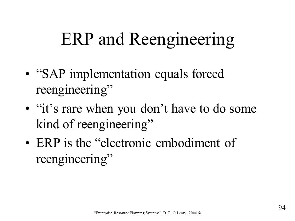 """94 """"Enterprise Resource Planning Systems"""", D. E. O'Leary, 2000 © ERP and Reengineering """"SAP implementation equals forced reengineering"""" """"it's rare whe"""