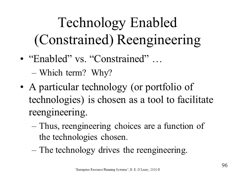 """96 """"Enterprise Resource Planning Systems"""", D. E. O'Leary, 2000 © Technology Enabled (Constrained) Reengineering """"Enabled"""" vs. """"Constrained"""" … –Which t"""