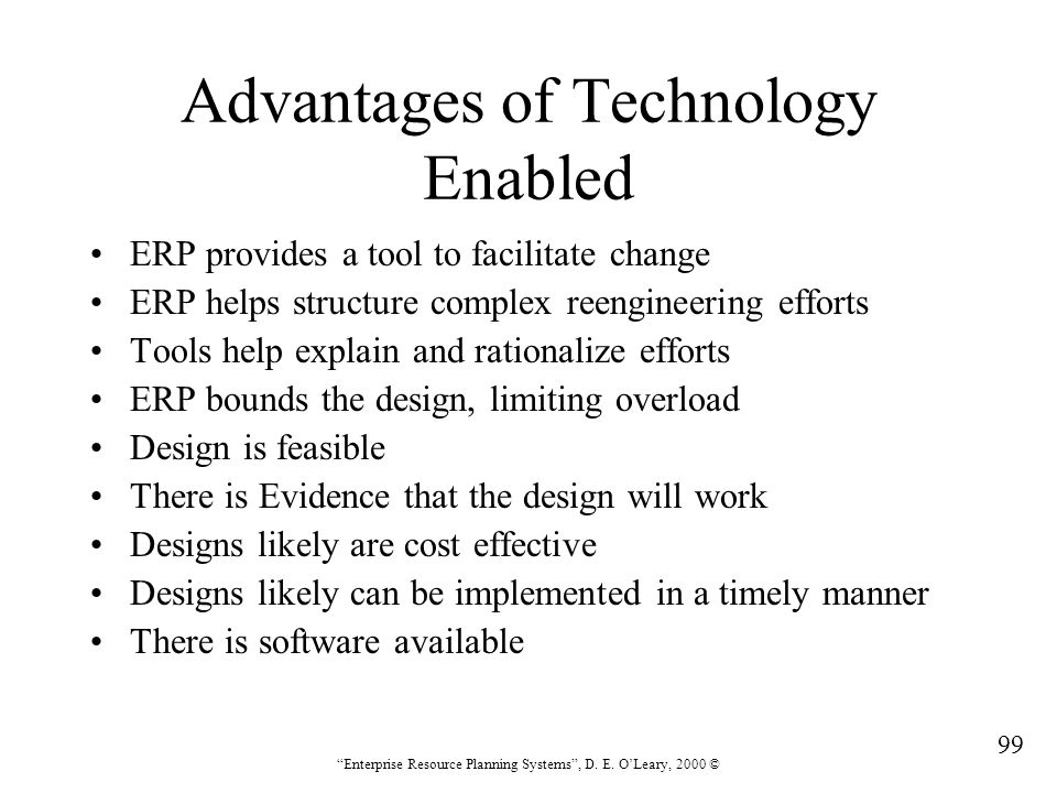 """99 """"Enterprise Resource Planning Systems"""", D. E. O'Leary, 2000 © Advantages of Technology Enabled ERP provides a tool to facilitate change ERP helps s"""