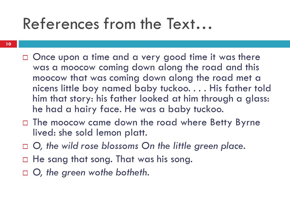 References from the Text…  Once upon a time and a very good time it was there was a moocow coming down along the road and this moocow that was coming down along the road met a nicens little boy named baby tuckoo....