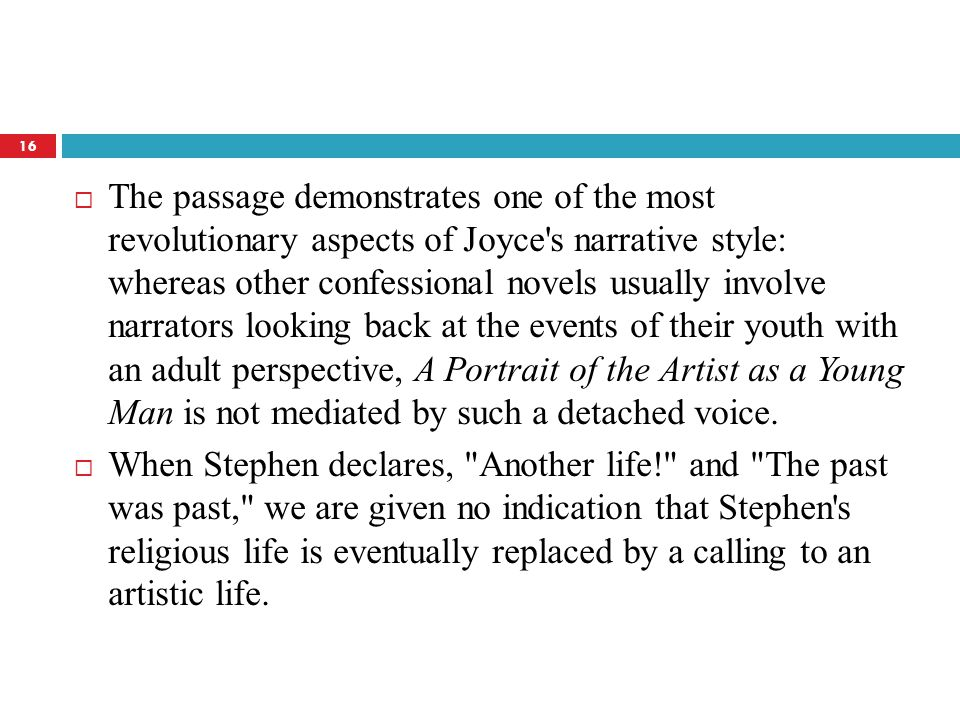 The passage demonstrates one of the most revolutionary aspects of Joyce s narrative style: whereas other confessional novels usually involve narrators looking back at the events of their youth with an adult perspective, A Portrait of the Artist as a Young Man is not mediated by such a detached voice.