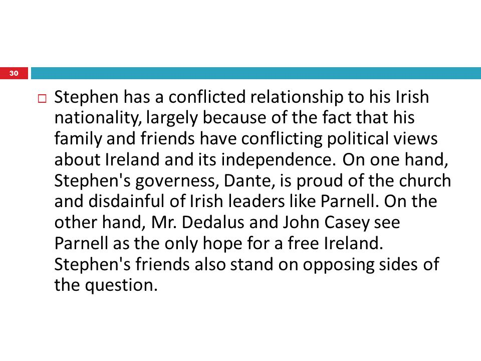  Stephen has a conflicted relationship to his Irish nationality, largely because of the fact that his family and friends have conflicting political views about Ireland and its independence.