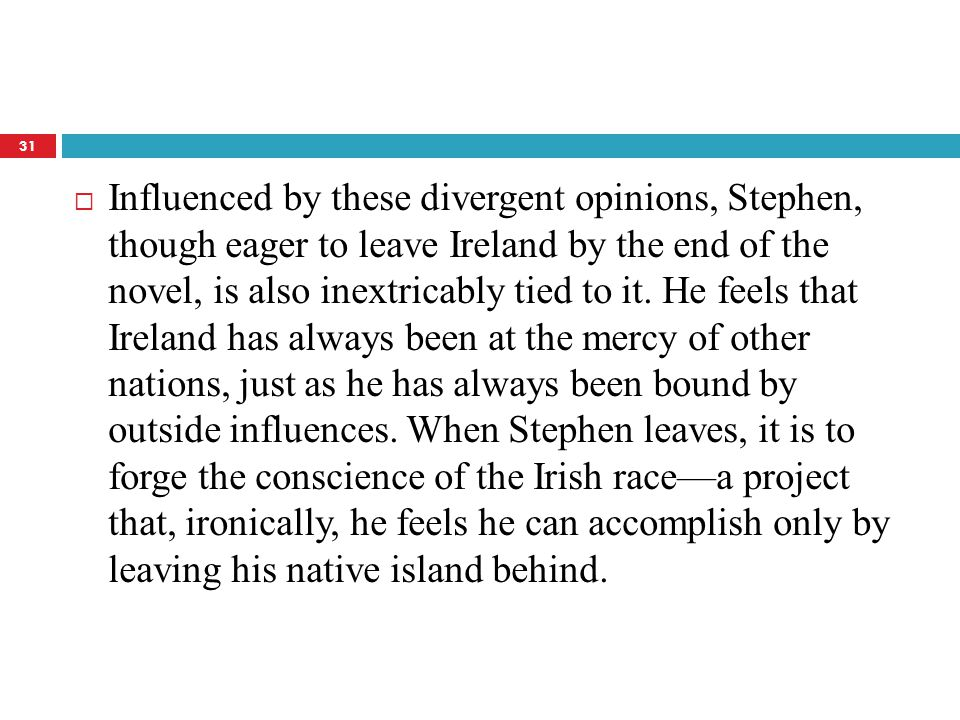  Influenced by these divergent opinions, Stephen, though eager to leave Ireland by the end of the novel, is also inextricably tied to it. He feels th