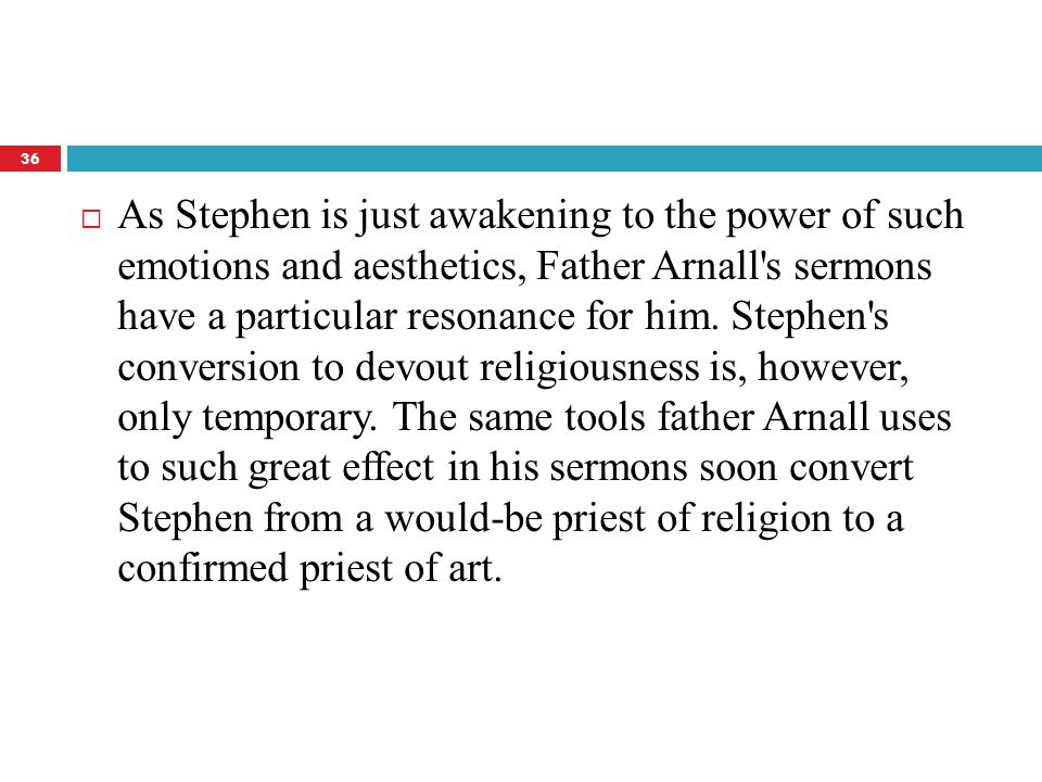  As Stephen is just awakening to the power of such emotions and aesthetics, Father Arnall s sermons have a particular resonance for him.