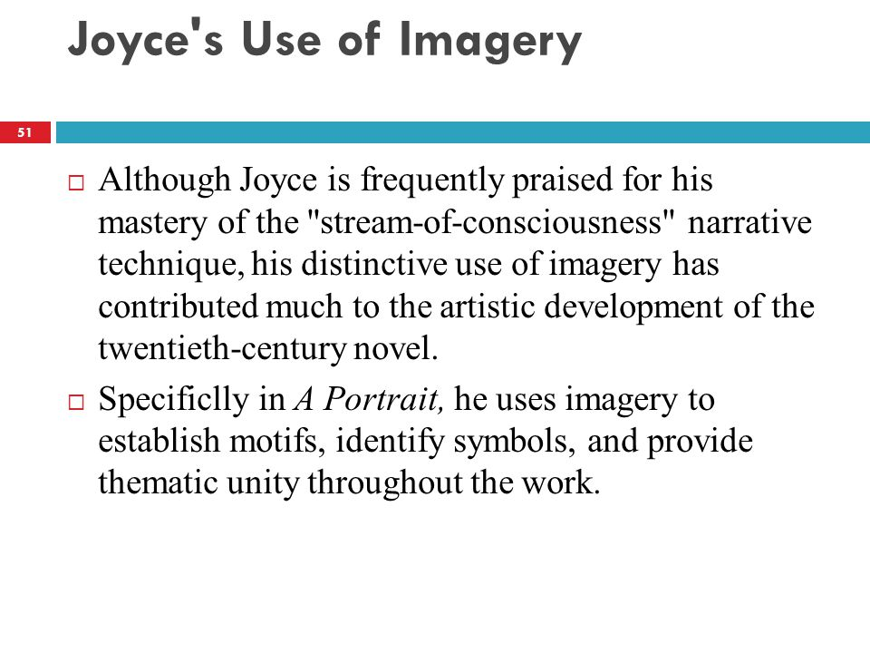 Joyce s Use of Imagery  Although Joyce is frequently praised for his mastery of the stream-of-consciousness narrative technique, his distinctive use of imagery has contributed much to the artistic development of the twentieth-century novel.