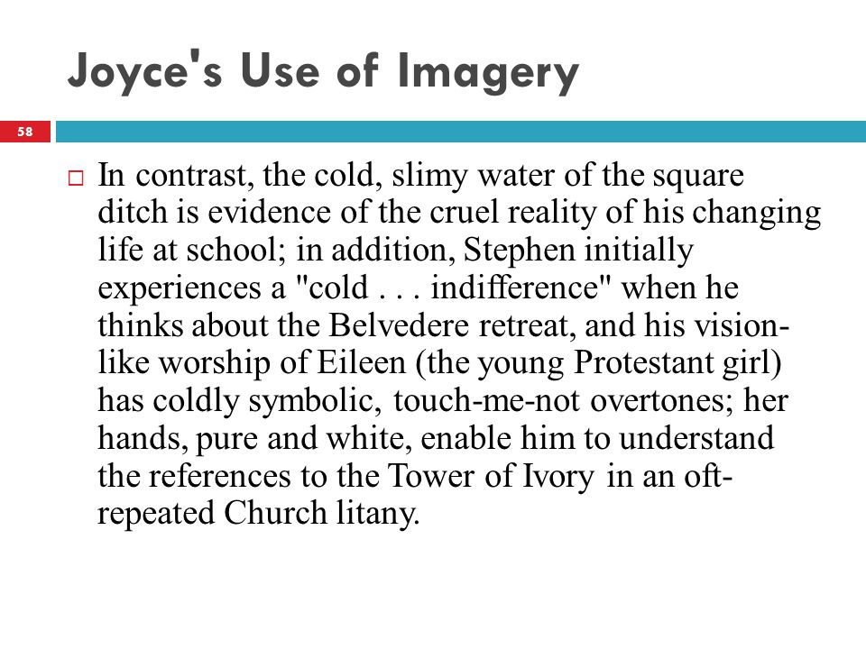 Joyce's Use of Imagery  In contrast, the cold, slimy water of the square ditch is evidence of the cruel reality of his changing life at school; in ad