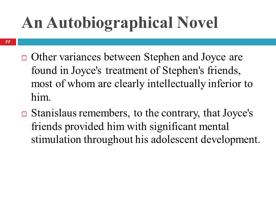 An Autobiographical Novel  Other variances between Stephen and Joyce are found in Joyce s treatment of Stephen s friends, most of whom are clearly intellectually inferior to him.