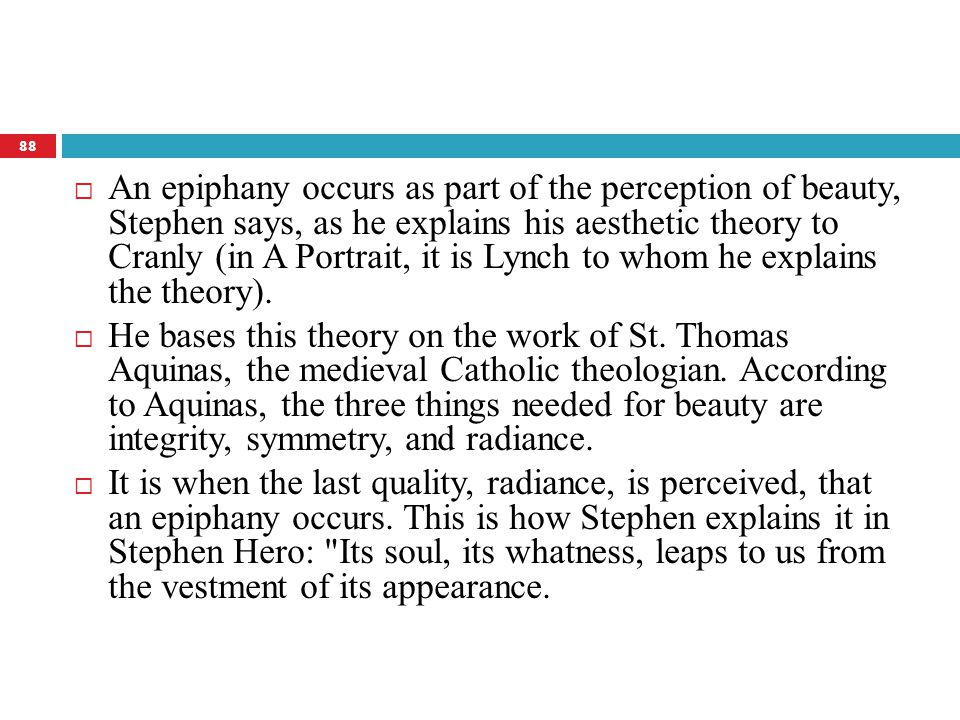  An epiphany occurs as part of the perception of beauty, Stephen says, as he explains his aesthetic theory to Cranly (in A Portrait, it is Lynch to w