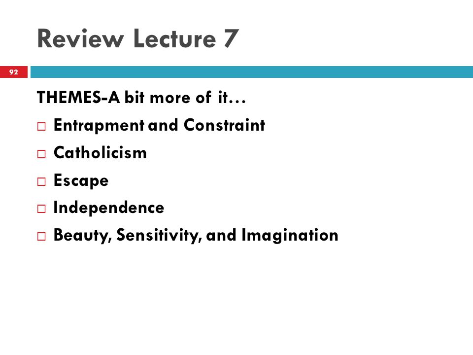 Review Lecture 7 THEMES-A bit more of it…  Entrapment and Constraint  Catholicism  Escape  Independence  Beauty, Sensitivity, and Imagination 92