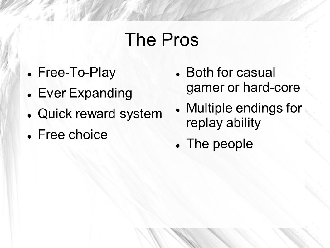 The Pros Free-To-Play Ever Expanding Quick reward system Free choice Both for casual gamer or hard-core Multiple endings for replay ability The people