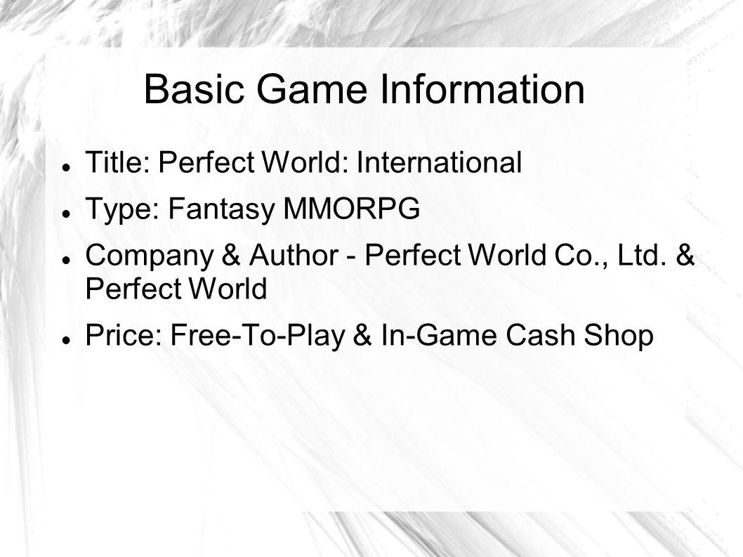 Basic Game Information Title: Perfect World: International Type: Fantasy MMORPG Company & Author - Perfect World Co., Ltd. & Perfect World Price: Free