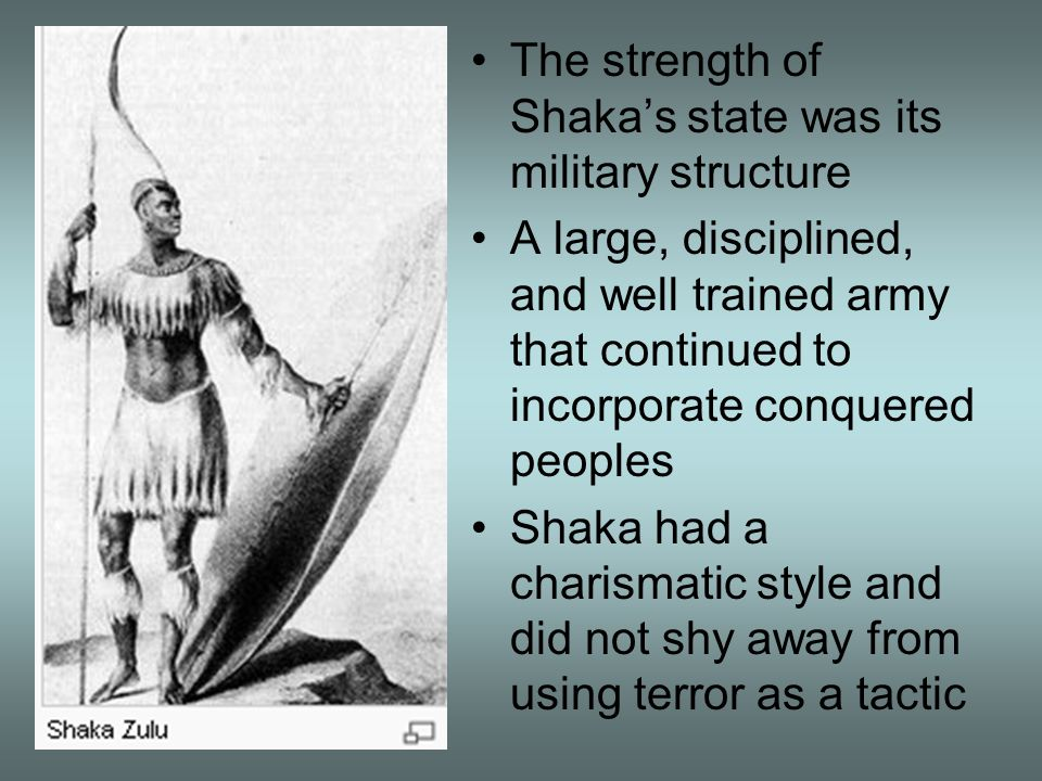 The strength of Shaka's state was its military structure A large, disciplined, and well trained army that continued to incorporate conquered peoples S