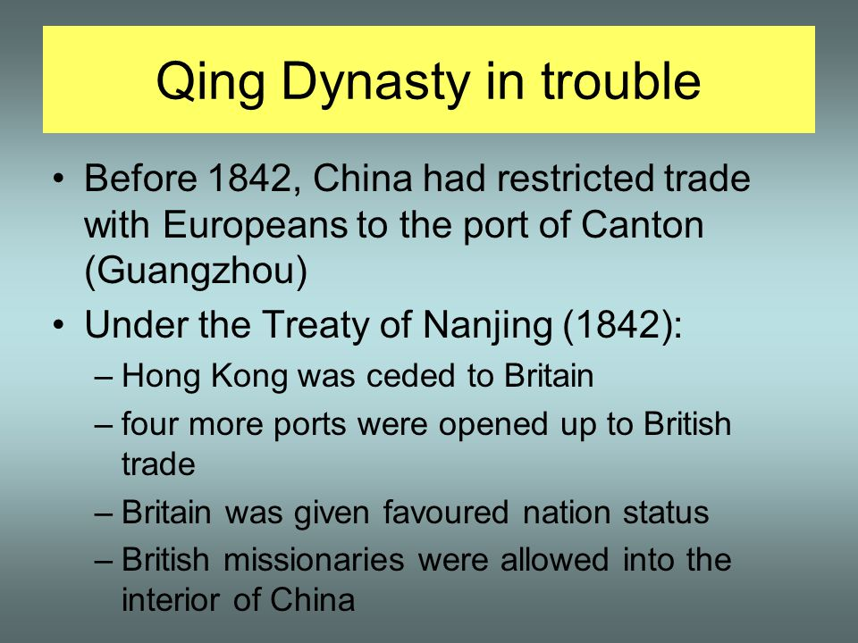 Qing Dynasty in trouble Before 1842, China had restricted trade with Europeans to the port of Canton (Guangzhou) Under the Treaty of Nanjing (1842): –