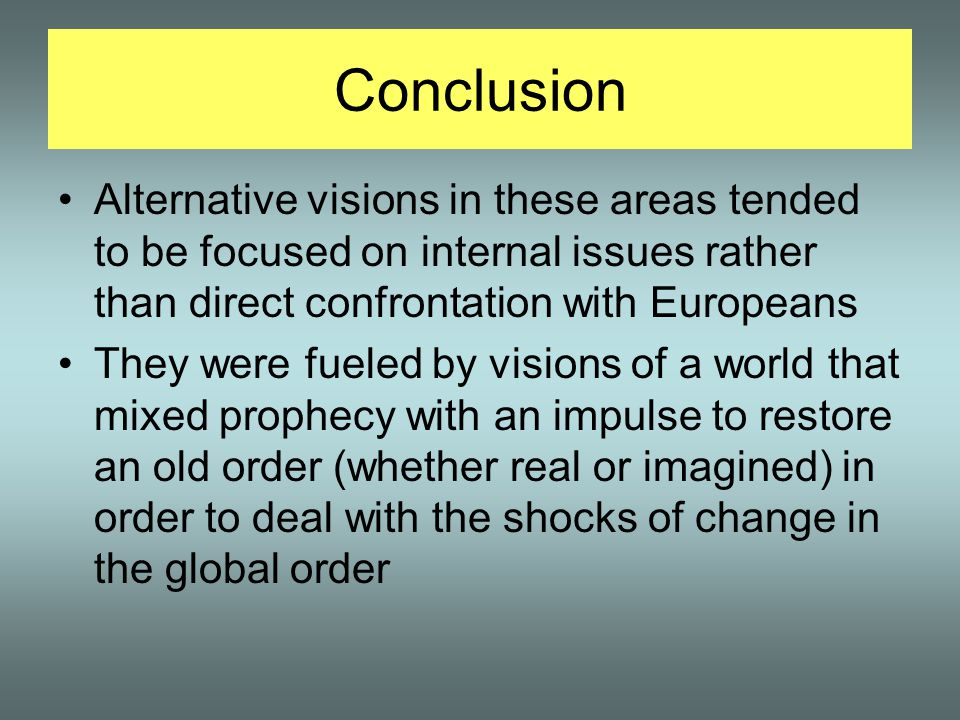 Conclusion Alternative visions in these areas tended to be focused on internal issues rather than direct confrontation with Europeans They were fueled